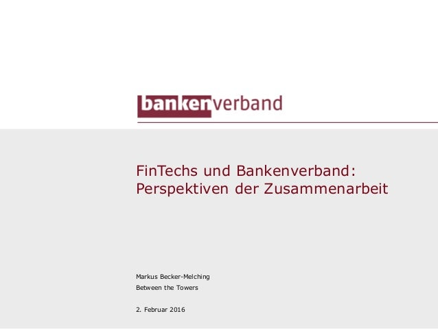 1 FinTechs und Bankenverband: Perspektiven der Zusammenarbeit Markus Becker-Melching Between the Towers 2. Februar 2016