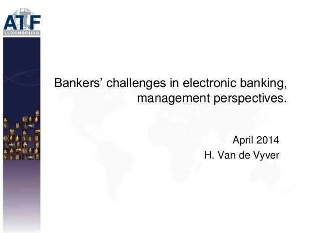 Bankers' challenges in electronic banking, management perspectives. April 2014 H. Van de Vyver