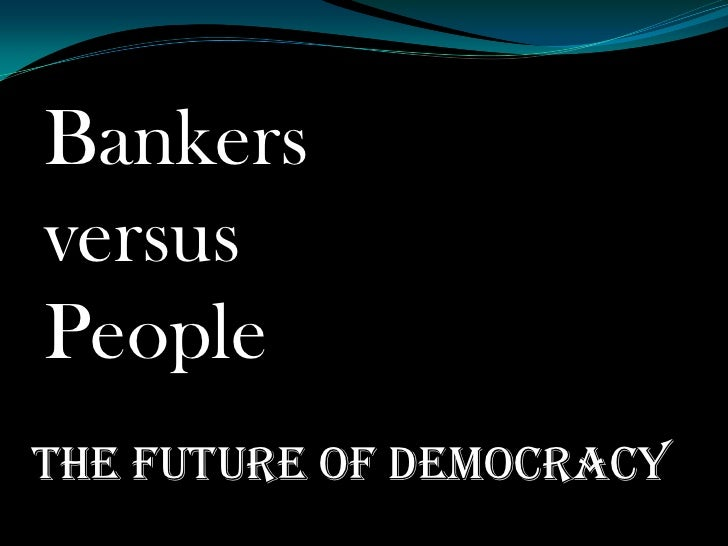 Bankers versus people .the future of democracy