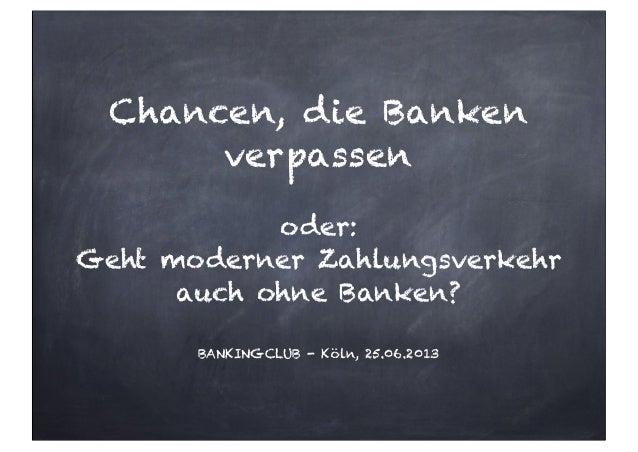 Chancen, die Bankenverpassenoder:Geht moderner Zahlungsverkehrauch ohne Banken?BANKINGCLUB - Köln, 25.06.2013