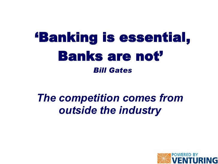 ' Banking is essential, Banks are not'  Bill Gates The competition comes from outside the industry