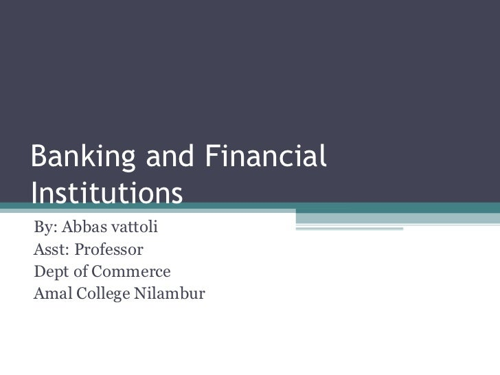 Banking and FinancialInstitutionsBy: Abbas vattoliAsst: ProfessorDept of CommerceAmal College Nilambur
