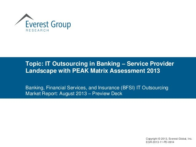 Topic: IT Outsourcing in Banking – Service Provider Landscape with PEAK Matrix Assessment 2013 Copyright © 2013, Everest G...