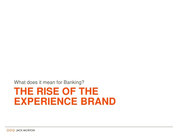 THE RISE OF THE EXPERIENCE BRAND<br />What does it mean for Banking?<br />