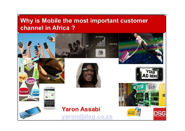 Yaron Assabi yaron@dsg.co.za Why is Mobile the most important customer channel in Africa ?