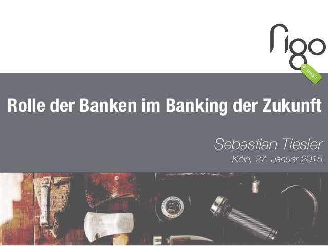 1 Rolle der Banken im Banking der Zukunft Sebastian Tiesler Köln, 27. Januar 2015