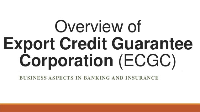 Overview of Export Credit Guarantee Corporation (ECGC) BUSINESS ASPECTS IN BANKING AND INSURANCE