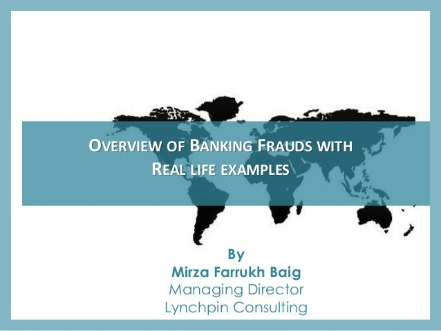 OVERVIEW OF BANKING FRAUDS WITH REAL LIFE EXAMPLES By Mirza Farrukh Baig Managing Director Lynchpin Consulting