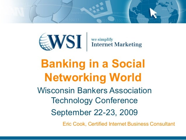 Banking in a Social Networking World Wisconsin Bankers Association Technology Conference September 22-23, 2009 Eric Cook, ...