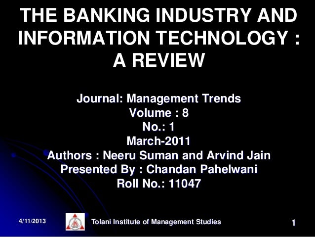 impact technology banking industry Banking industry is growing rapidly with the use of technology in atms, online banking, telephone banking, mobile banking, etc, is a plastic card banking products to suit the needs of the retail segment has increased its numbers in geometric progression in recent years.