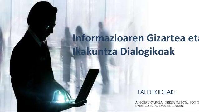 Informazioaren Gizartea eta  Ikakuntza Dialogikoak  TALDEKIDEAK:  AINGERU GARCIA, NEREA GARCIA, JON GARCIA,  UNAI GARCIA, ...