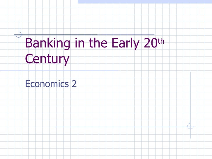 Banking in the Early 20 th  Century Economics 2