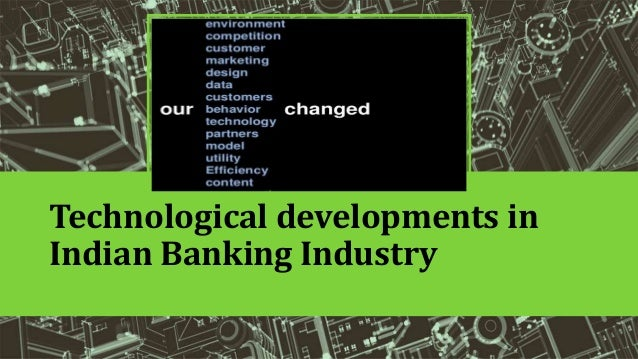 technological developments in indian banking sector Changing trends: technological developments in the banking sector share tweet changing trends: technological developments in the banking sector online banking, atms, debit cards increasingly contribute to the bottom line by shamsulhaq niaz / creative: munira abbas.