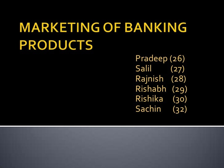 MARKETING OF BANKING PRODUCTS<br />Pradeep (26)<br />Salil          (27)<br />Rajnish    (28)<br />Rishabh   (29)<br />Ris...