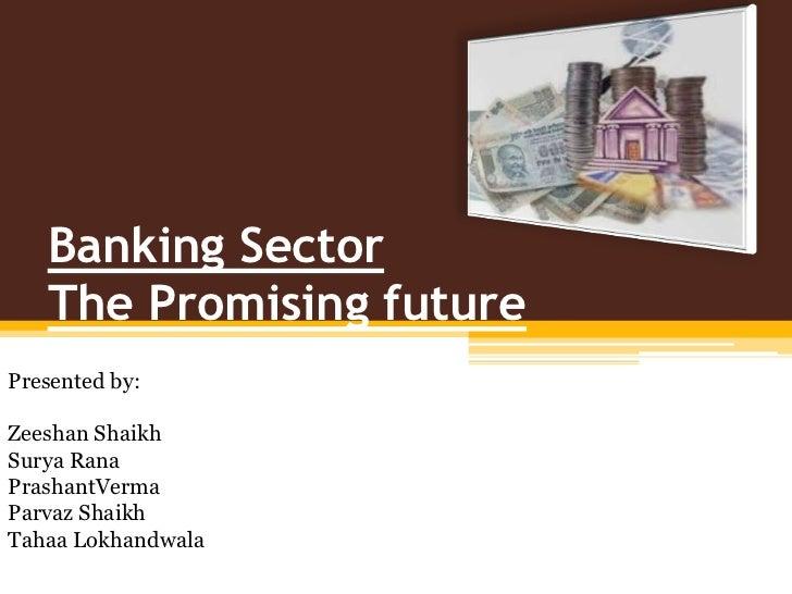 Banking SectorThe Promising future<br />Presented by:<br />ZeeshanShaikh<br />Surya Rana<br />PrashantVerma<br />ParvazSha...