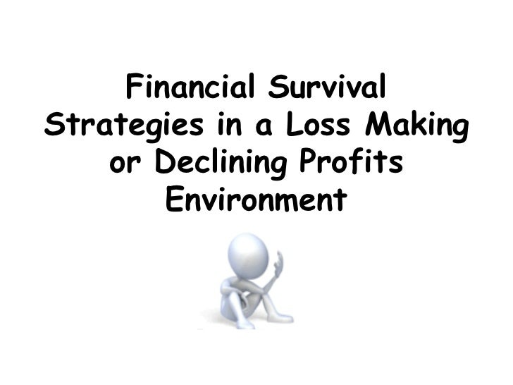 Financial SurvivalStrategies in a Loss Making    or Declining Profits        Environment