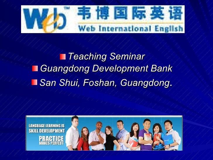 <ul><li>Teaching Seminar </li></ul><ul><li>Guangdong Development Bank </li></ul><ul><li>San Shui, Foshan, Guangdong . </li...