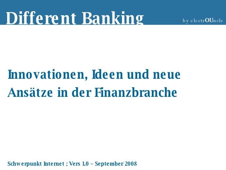 Innovationen, Ideen und neue Ansätze in der Finanzbranche Schwerpunkt Internet ; Vers 1.0 – September 2008 Different Banki...
