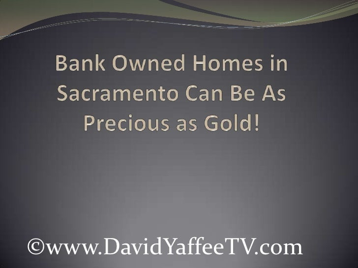 Bank Owned Homes in Sacramento Can Be As Precious as Gold!<br />©www.DavidYaffeeTV.com<br />