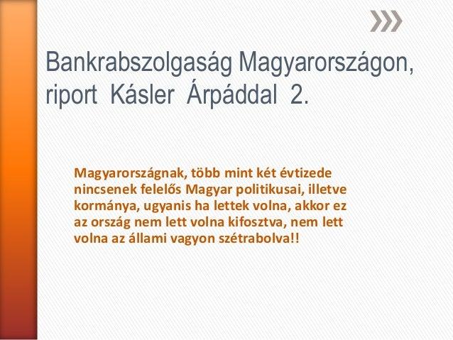 Bankrabszolgaság Magyarországon,riport Kásler Árpáddal 2.  Magyarországnak, több mint két évtizede  nincsenek felelős Magy...