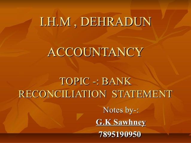 I.H.M , DEHRADUN    ACCOUNTANCY      TOPIC -: BANKRECONCILIATION STATEMENT             Notes by-:            G.K Sawhney  ...