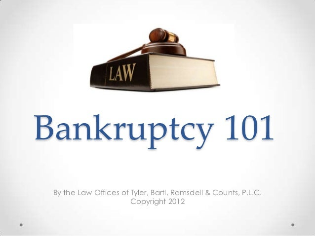 Bankruptcy 101 By the Law Offices of Tyler, Bartl, Ramsdell & Counts, P.L.C.                       Copyright 2012