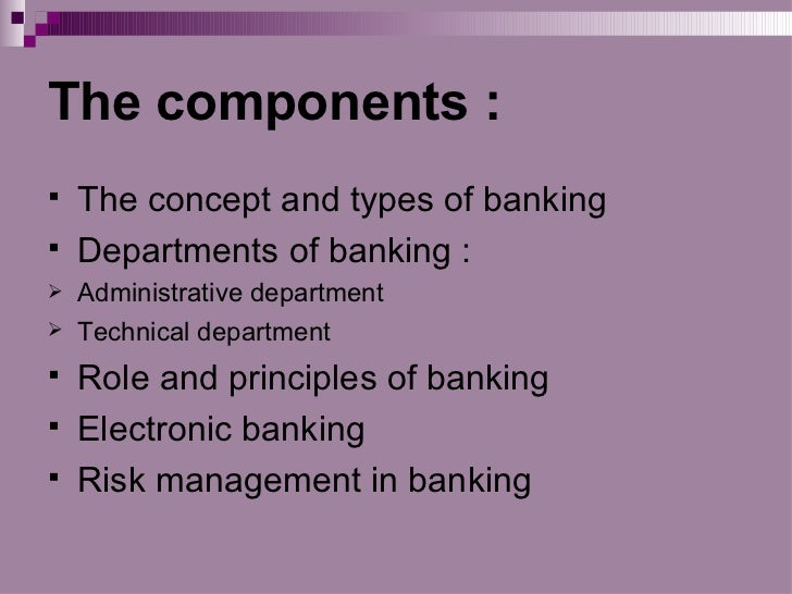 The components :   The concept and types of banking   Departments of banking :   Administrative department   Technical...