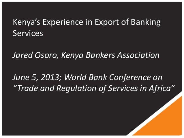 Kenya's Experience in Export of BankingServicesJared Osoro, Kenya Bankers AssociationJune 5, 2013; World Bank Conference o...