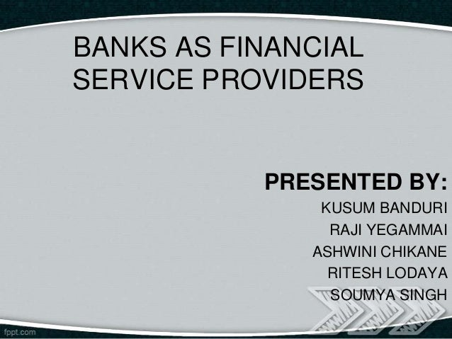 BANKS AS FINANCIALSERVICE PROVIDERS           PRESENTED BY:               KUSUM BANDURI                RAJI YEGAMMAI      ...