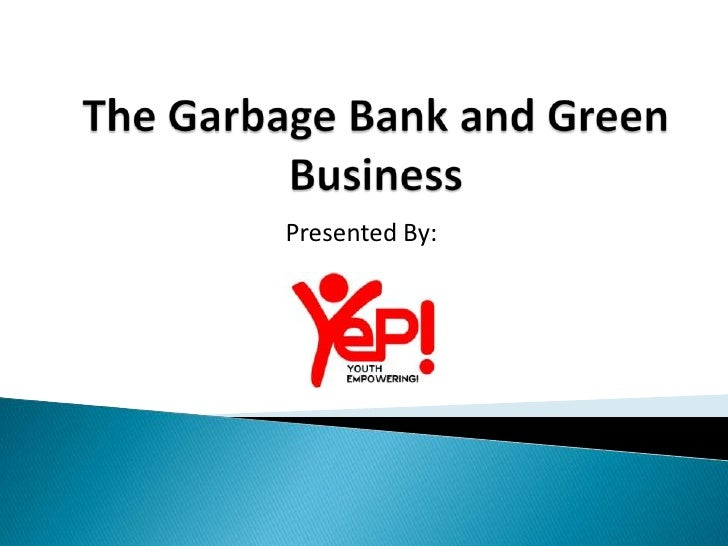 The Garbage Bank and Green Business <br />Presented By:<br />