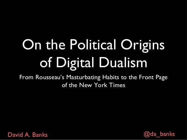 On the Political Origins of Digital Dualism: From Rousseau's Masturbating Habits to The Front Page of the New York Times - David Banks