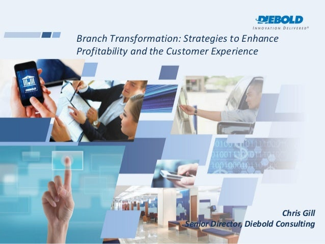 Branch Transformation: Strategies to EnhanceProfitability and the Customer ExperienceChris GillSenior Director, Diebold Co...