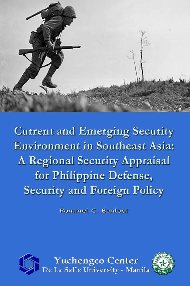 Current and Emerging Security Environment in Southeast: A Regional Security Appraisal for Philippine Defense, Security and Foreign Policy by Rommel C. Banlaoi