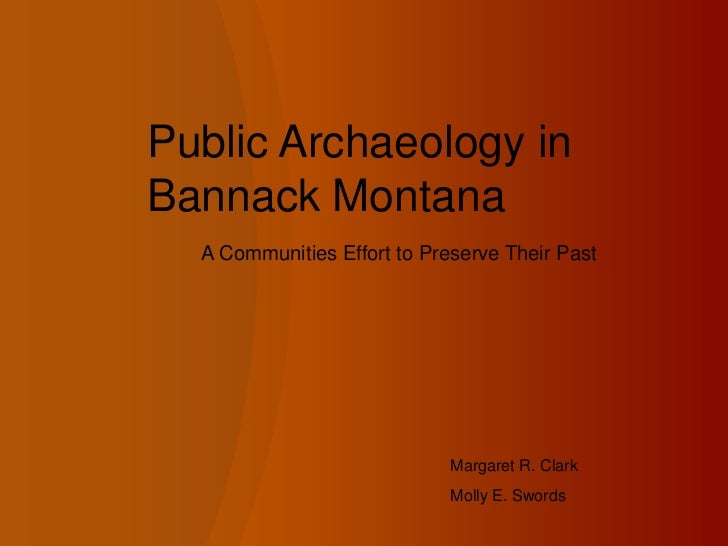 Public Archaeology in Bannack Montana<br />A Communities Effort to Preserve Their Past<br />Margaret R. Clark<br />Molly E...