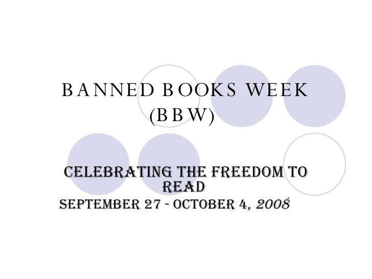 BANNED BOOKS WEEK (BBW) Celebrating the Freedom to Read  September 27 - October 4,  2008