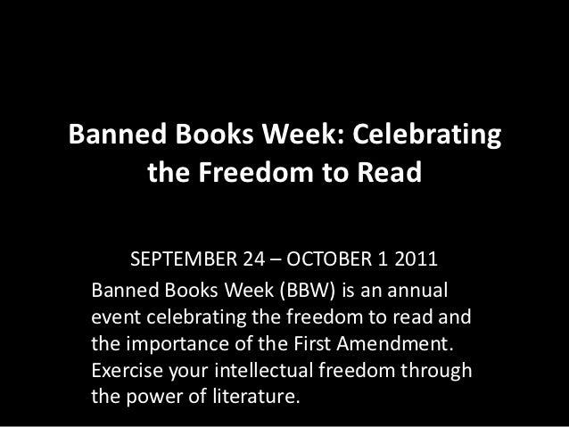 Banned Books Week: Celebrating     the Freedom to Read      SEPTEMBER 24 – OCTOBER 1 2011 Banned Books Week (BBW) is an an...