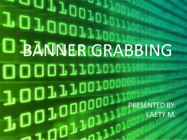 BANNER GRABBING          PRESENTED BY:               LAETY M.