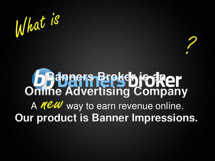 ?         Banners Broker is an     Online Advertising Company      A   new way to earn revenue online.    Our product is B...