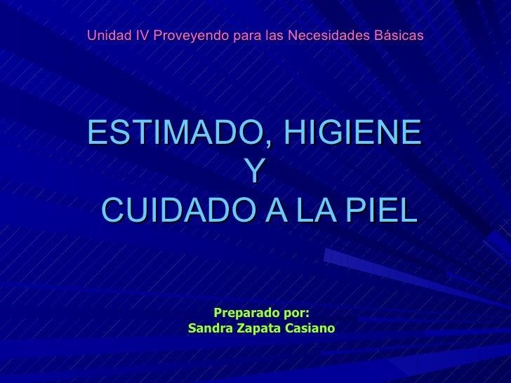 Unidad IV Proveyendo para las Necesidades Básicas ESTIMADO, HIGIENE  Y  CUIDADO A LA PIEL Preparado por: Sandra Zapata Cas...