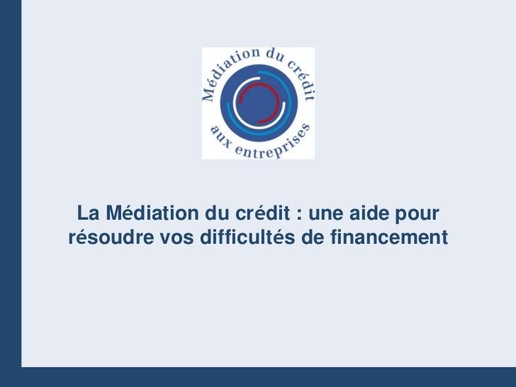 La Médiation du crédit : une aide pourrésoudre vos difficultés de financement                                          1  ...