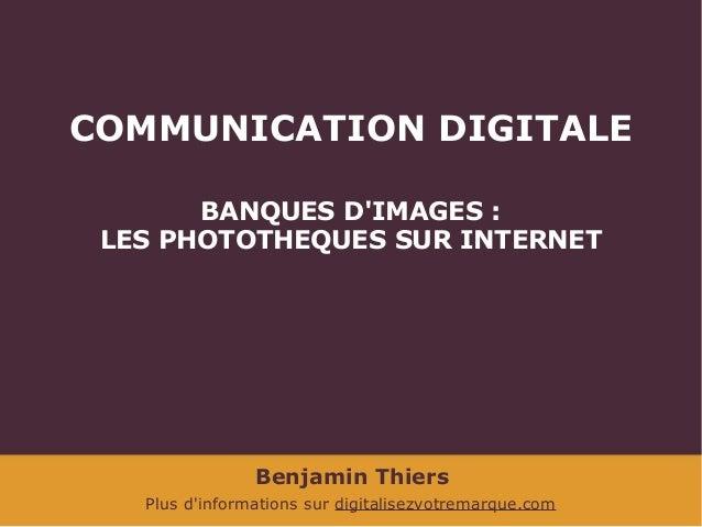 COMMUNICATION DIGITALE BANQUES D'IMAGES: LES PHOTOTHEQUES SUR INTERNET  Benjamin Thiers Plus d'informations sur digitalis...