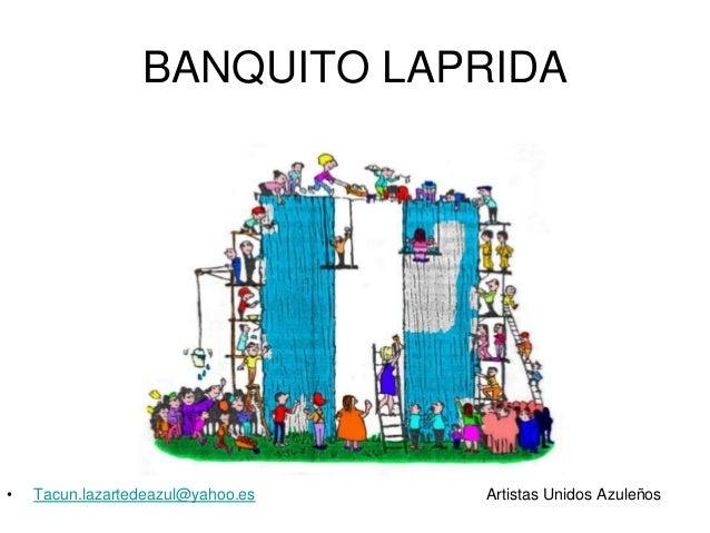 BANQUITO LAPRIDA  •  Tacun.lazartedeazul@yahoo.es  Artistas Unidos Azuleños