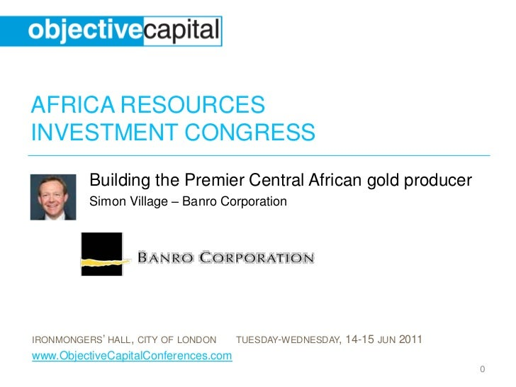 AFRICA RESOURCESINVESTMENT CONGRESS          Building the Premier Central African gold producer          Simon Village – B...