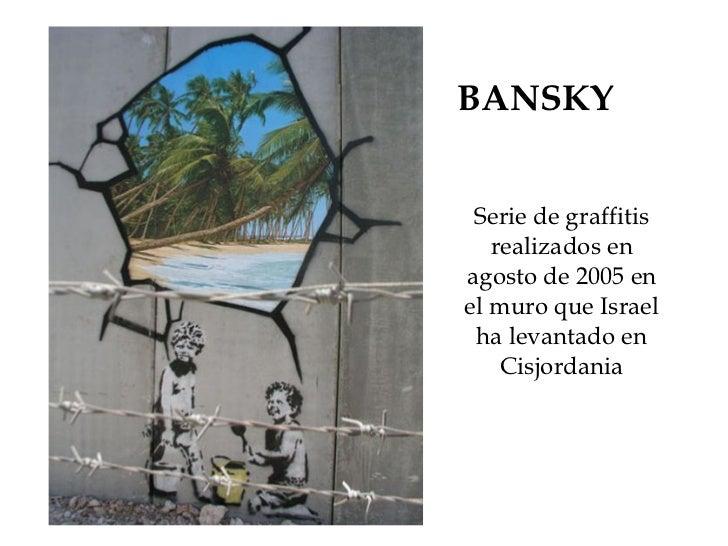 BANSKY Serie de graffitis realizados en agosto de 2005 en el muro que Israel ha levantado en Cisjordania