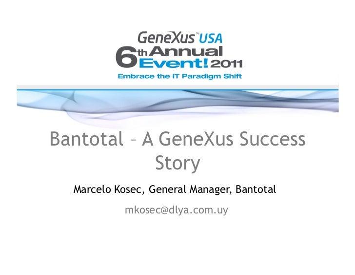 Bantotal – A GeneXus Success            Story  Marcelo Kosec, General Manager, Bantotal            mkosec@dlya.com.uy