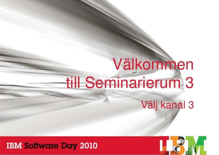 Välkommen     till Seminarierum 3                Välj kanal 3    1                     © 2010 IBM Corporation