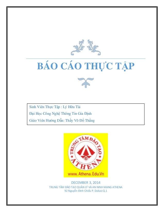 BÁO CÁO THỰC TẬP DECEMBER 3, 2014 TRUNG TÂM ĐÀO TẠO QUẢN LÝ VÀ AN NINH MẠNG ATHENA 92 Nguyễn Đình Chiểu P. Dakao Q.1 Sinh ...