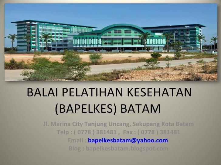BALAI PELATIHAN KESEHATAN (BAPELKES) BATAM  Jl. Marina City Tanjung Uncang, Sekupang Kota Batam Telp : ( 0778 ) 381481 ,  ...