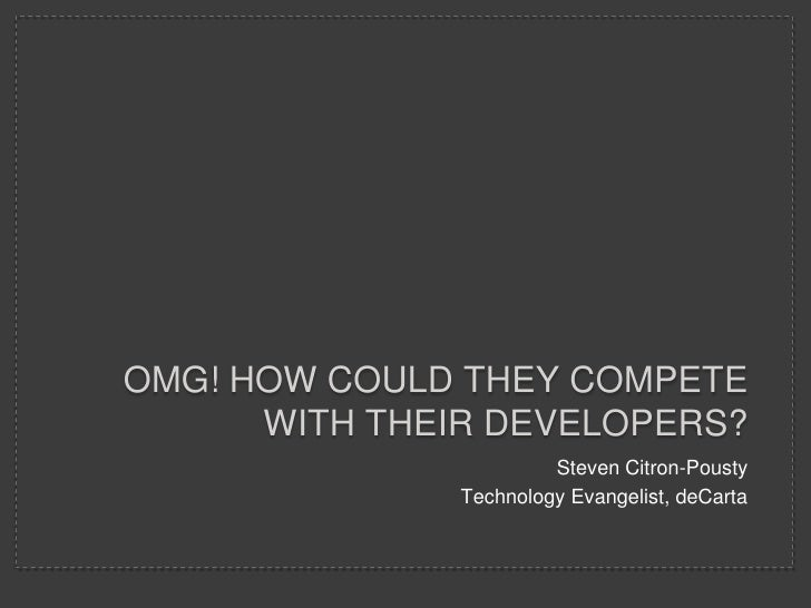 OMG! HOW COULD THEY COMPETE      WITH THEIR DEVELOPERS?                        Steven Citron-Pousty               Technolo...