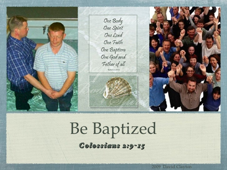 Be Baptized <ul><li>Colossians 2:9-15 </li></ul>2009  David Clayton